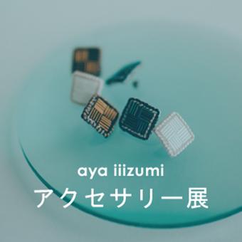 7/3(水)~7/25(木)<br>aya iiizumi アクセサリー展