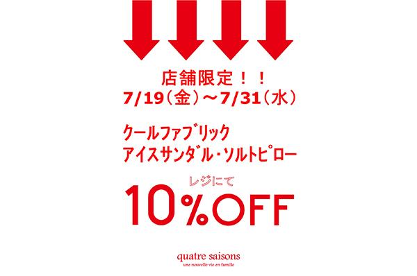 7/19(金)~7/31(水)<br>店舗限定!!クールファブリック・アイスサンダル・ソルトピローをお買い上げでレジにて 10%OFFキャンペーン