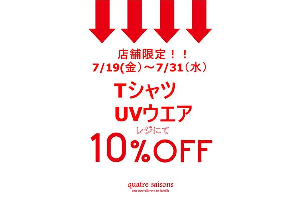 7/19(金)~7/31(水)<br>店舗限定!!Tシャツ・UVウエアをお買い上げでレジにて 10%OFFキャンペーン