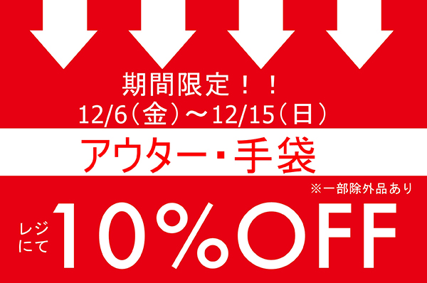 12月6日(金)- 12月15日(日)<br>※渋谷店のみ12月4日(水)~12月15日(日)<br>期間限定!!アウター・手袋をお買い上げでレジにて 10%OFFキャンペーン
