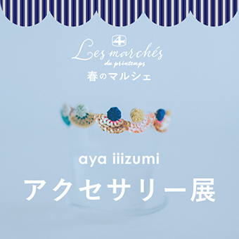 2/12(水)~2/25(火)<br>『春のマルシェ aya iiizumi アクセサリー展』