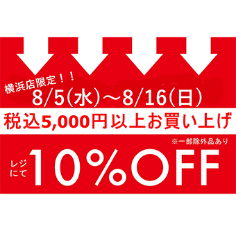 8/5(水)~8/16(日)<br>横浜店限定!リニューアルOPENイベント!税込¥5,000以上お買上でレジにて10%OFF!!