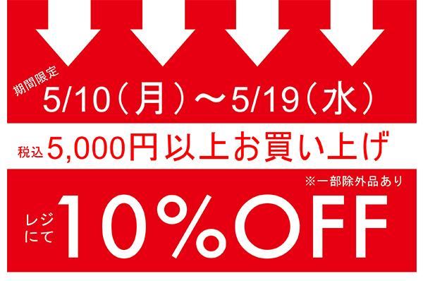 5/10(月)~5/19(水)<br>福岡、イクスピアリ、横浜、タカシマヤゲートタワーモール、広島三越<br>期間限定 税込5,000円以上お買い上げでレジにて 10%OFFキャンペーン