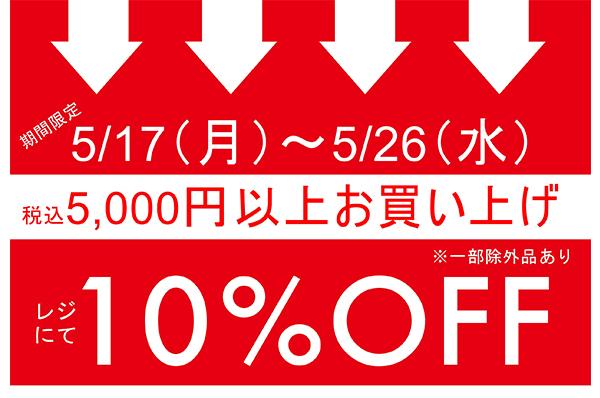 5/17(月)~5/26(水)<br>名古屋、小倉、札幌、西宮<br>期間限定 税込5,000円以上お買い上げでレジにて 10%OFFキャンペーン