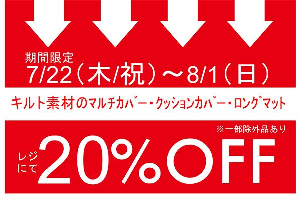 7月22日(木/祝)- 8月1日(日)<br>期間限定!!キルト素材のマルチカバー・クッションカバー・ロングマットをお買い上げでレジにて 20%OFFキャンペーン