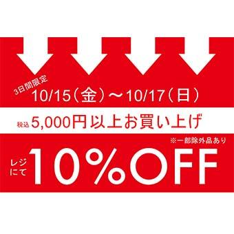 10/15(金)~10/17(日)<br>仙台店、四谷店限定<br>税込5,000円以上お買い上げでレジにて 10%OFFキャンペーン